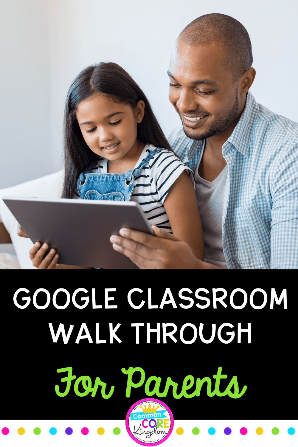 Father and daughter looking at ipad smiling with text saying google classroom walk through for parents